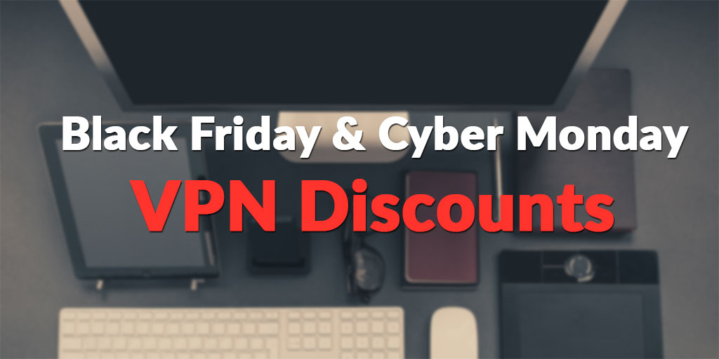 Black Friday & Cyber Monday VPN Deals for 2019