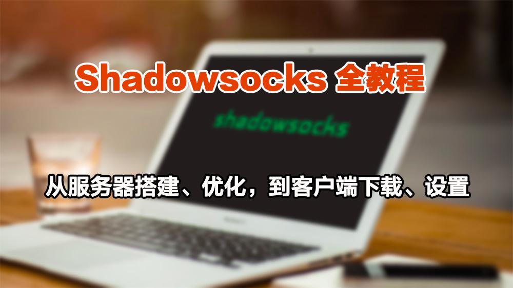 Shadowsocks(影梭)教程:从服务器搭建、优化,到客户端下载、配置
