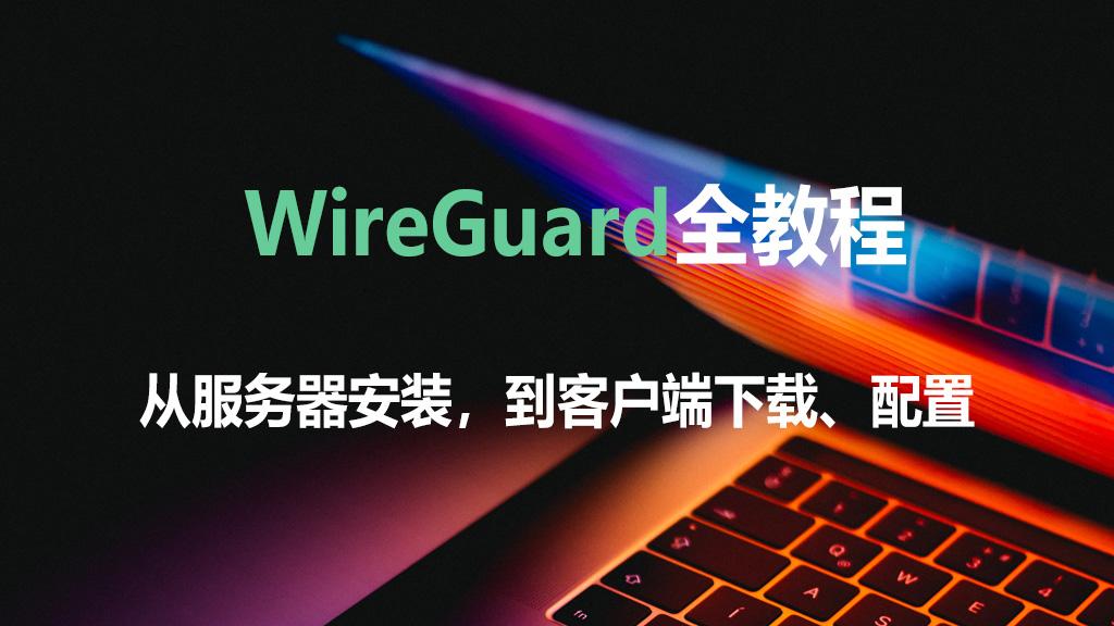 WireGuard全教程:WireGuard服务器安装、WireGuard客户端下载和配置